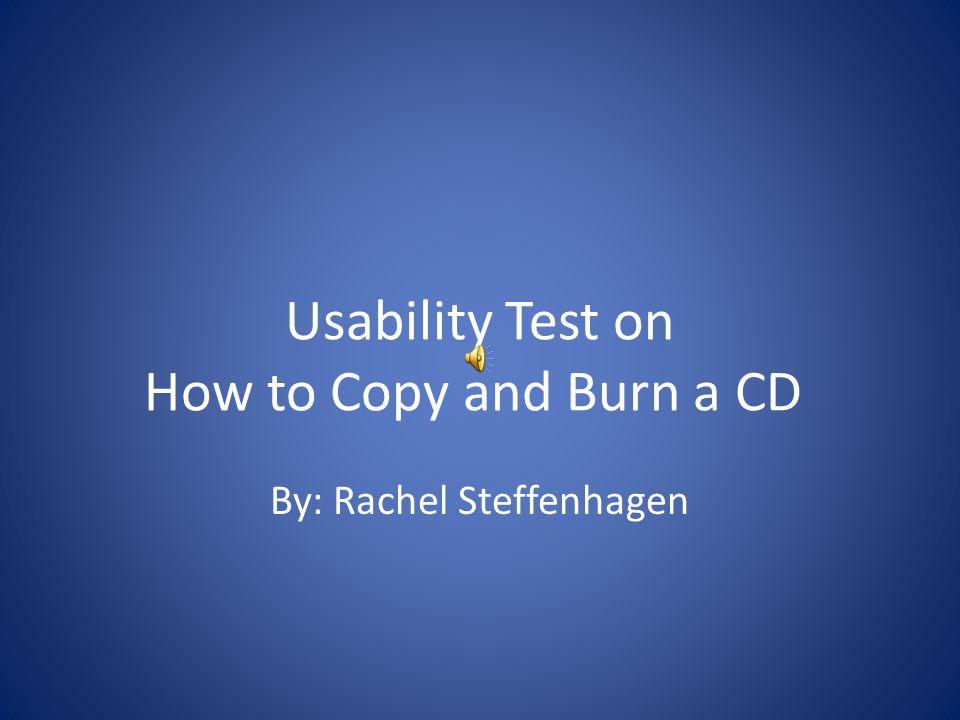 Usability Test on How to Copy and Burn a CD By: Rachel Steffenhagen