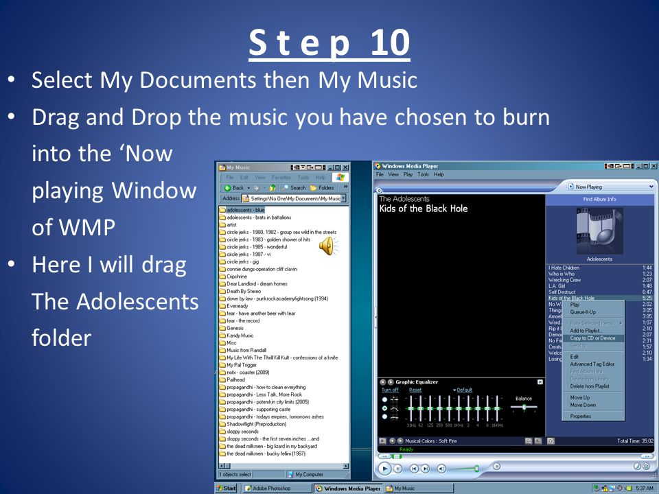 S t e p 10 Select My Documents then My Music Drag and Drop the music you have chosen to burn into the Now playing Window of WMP Here I will drag The A