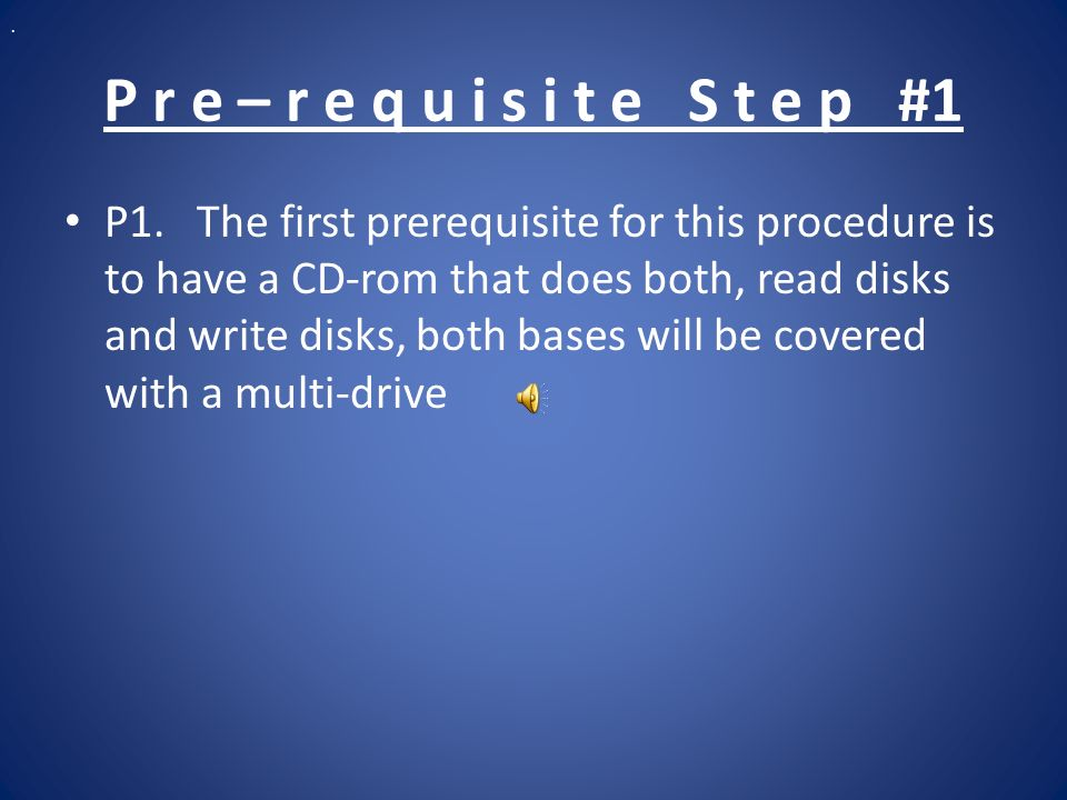 P r e – r e q u i s i t e S t e p #1 P1. The first prerequisite for this procedure is to have a CD-rom that does both, read disks and write disks, bot