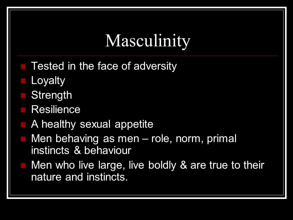 Masculinity Tested in the face of adversity Loyalty Strength Resilience A healthy sexual appetite Men behaving as men – role, norm, primal instincts & behaviour Men who live large, live boldly & are true to their nature and instincts.