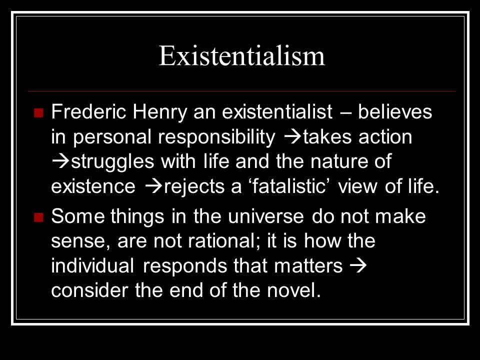 Existentialism Frederic Henry an existentialist – believes in personal responsibility takes action struggles with life and the nature of existence rejects a fatalistic view of life.