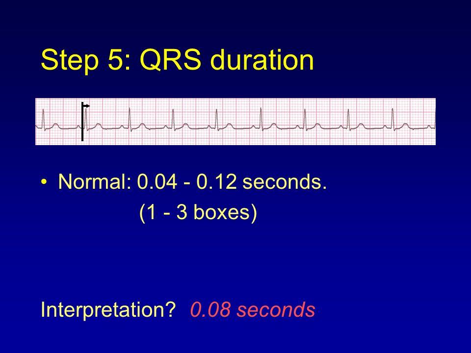 Step 5: QRS duration Normal: 0.04 - 0.12 seconds. (1 - 3 boxes) Interpretation? 0.08 seconds