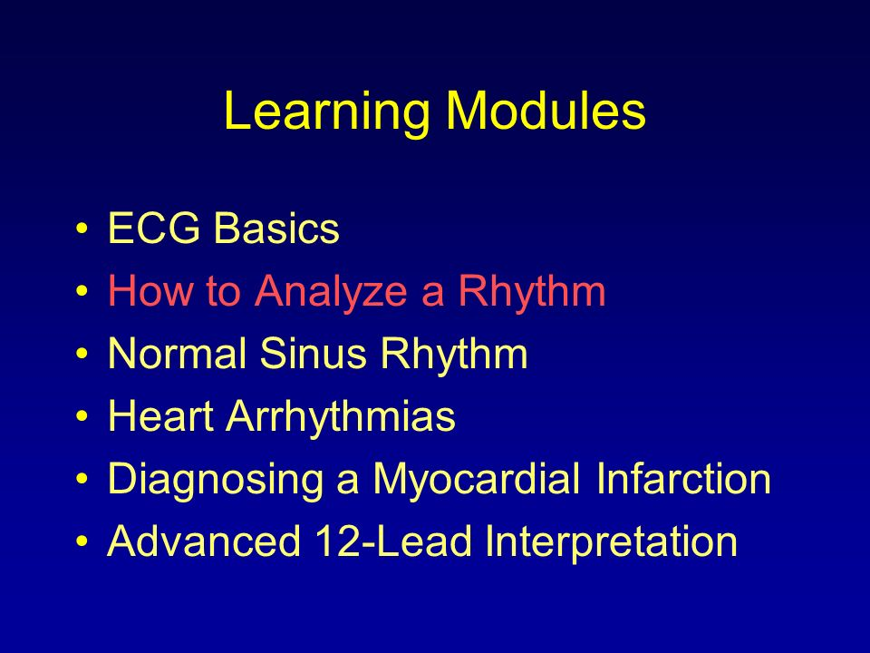 Learning Modules ECG Basics How to Analyze a Rhythm Normal Sinus Rhythm Heart Arrhythmias Diagnosing a Myocardial Infarction Advanced 12-Lead Interpre