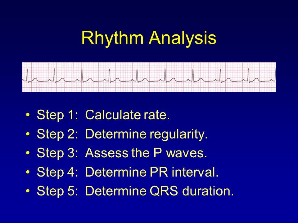 Rhythm Analysis Step 1:Calculate rate. Step 2:Determine regularity. Step 3:Assess the P waves. Step 4:Determine PR interval. Step 5:Determine QRS dura