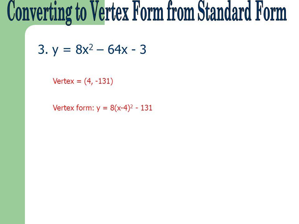 3. y = 8x 2 – 64x - 3 Vertex = (4, -131) Vertex form: y = 8(x-4) 2 - 131