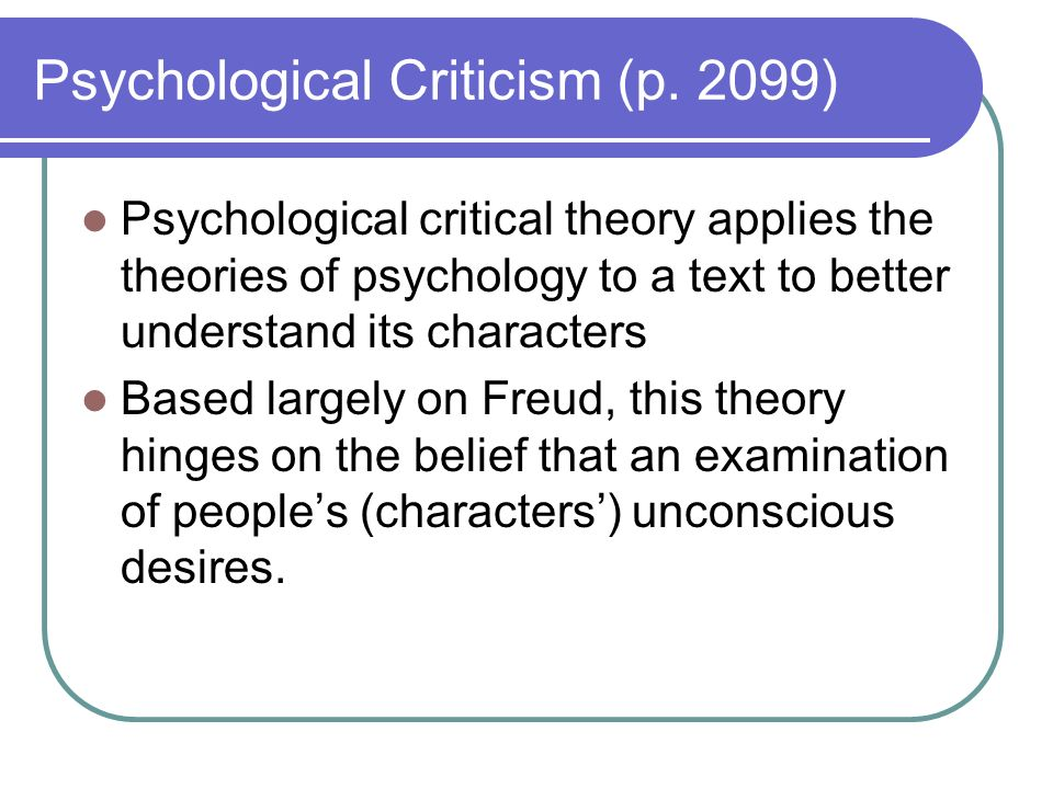 Psychological Criticism (p. 2099) Psychological critical theory applies the theories of psychology to a text to better understand its characters Based