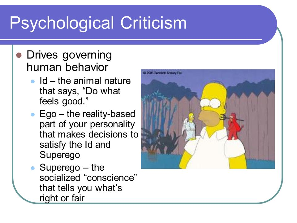 Psychological Criticism Drives governing human behavior Id – the animal nature that says, Do what feels good.