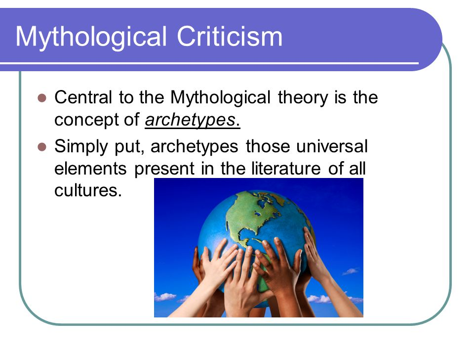 Mythological Criticism Central to the Mythological theory is the concept of archetypes. Simply put, archetypes those universal elements present in the
