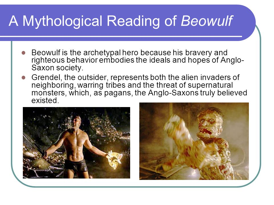 A Mythological Reading of Beowulf Beowulf is the archetypal hero because his bravery and righteous behavior embodies the ideals and hopes of Anglo- Sa
