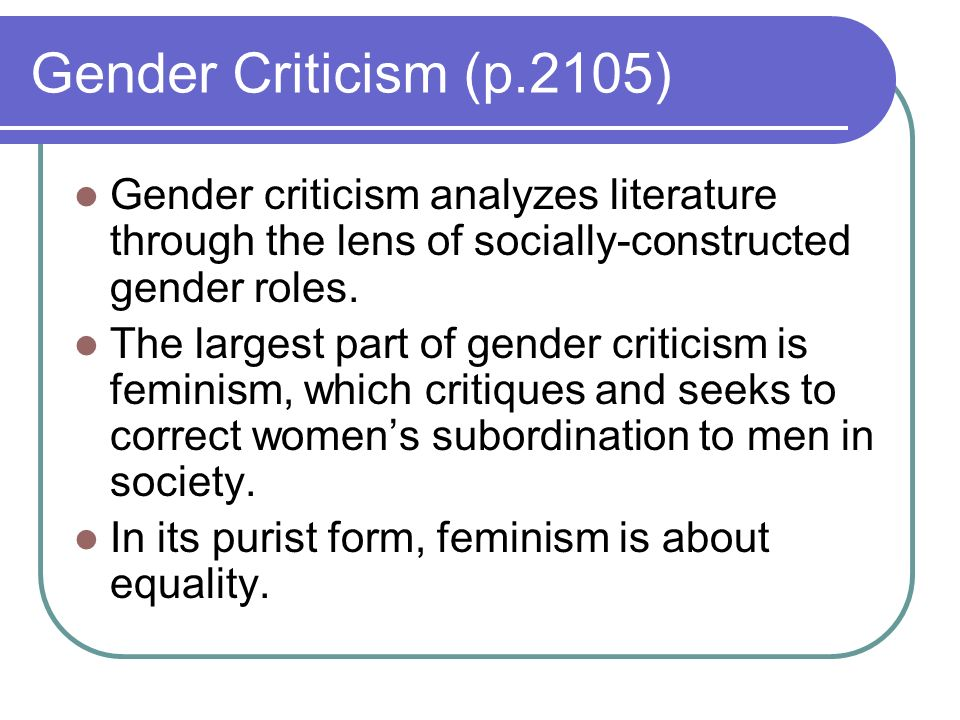Gender Criticism (p.2105) Gender criticism analyzes literature through the lens of socially-constructed gender roles.
