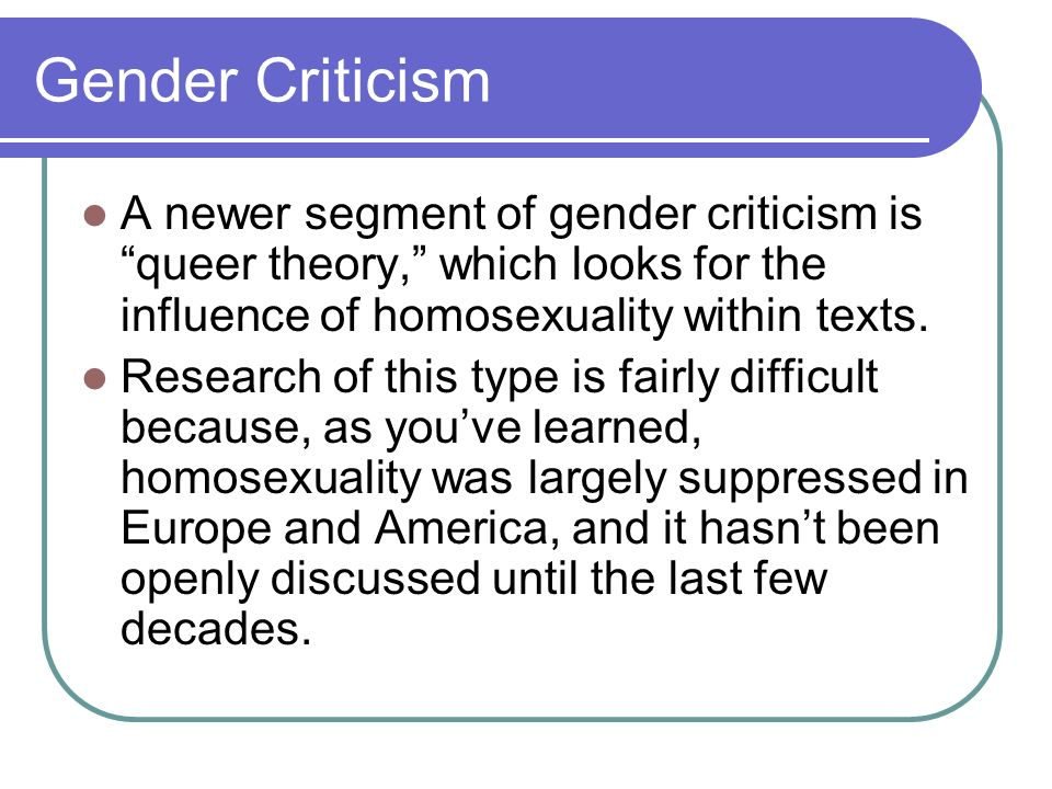 Gender Criticism A newer segment of gender criticism is queer theory, which looks for the influence of homosexuality within texts. Research of this ty