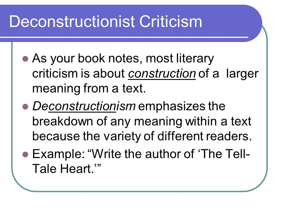 Deconstructionist Criticism As your book notes, most literary criticism is about construction of a larger meaning from a text.