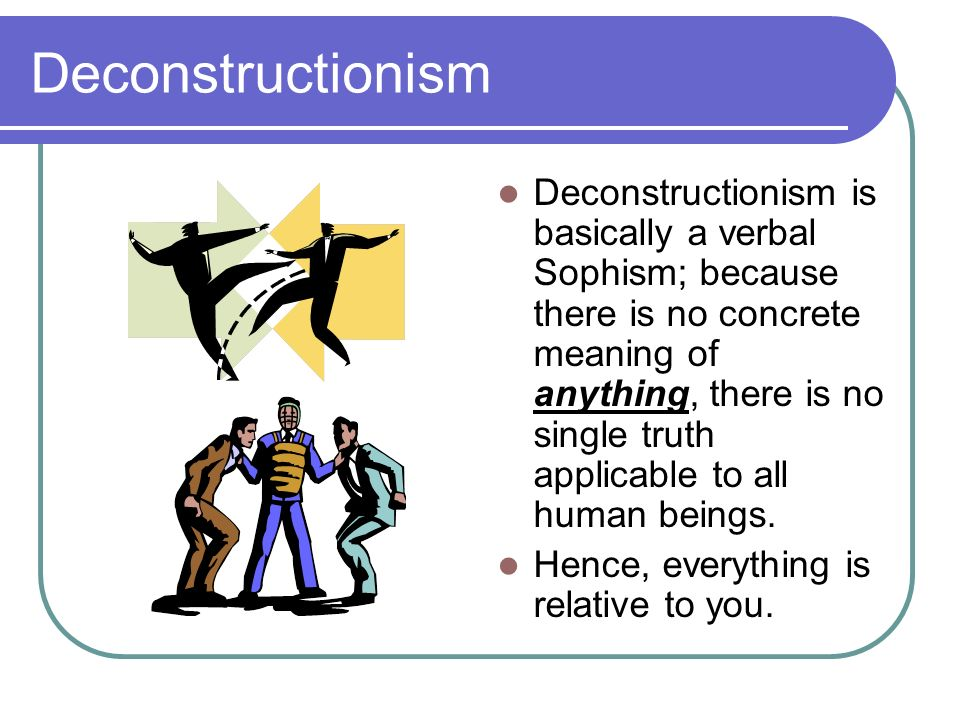 Deconstructionism Deconstructionism is basically a verbal Sophism; because there is no concrete meaning of anything, there is no single truth applicab