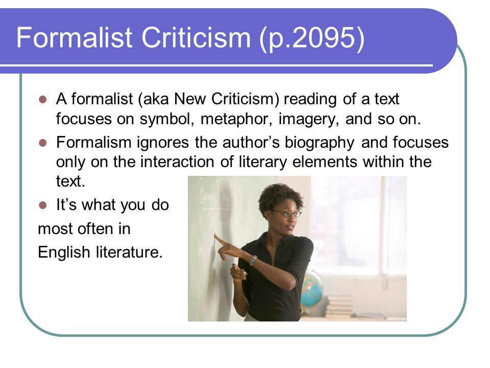 Formalist Criticism (p.2095) A formalist (aka New Criticism) reading of a text focuses on symbol, metaphor, imagery, and so on. Formalism ignores the