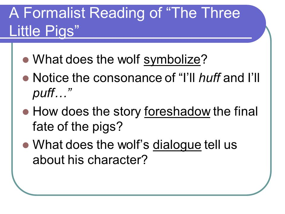 A Formalist Reading of The Three Little Pigs What does the wolf symbolize? Notice the consonance of Ill huff and Ill puff… How does the story foreshad