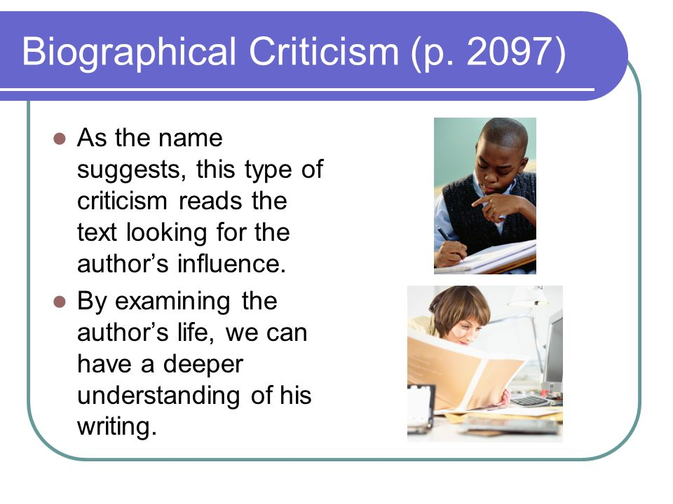 Biographical Criticism (p. 2097) As the name suggests, this type of criticism reads the text looking for the authors influence. By examining the autho