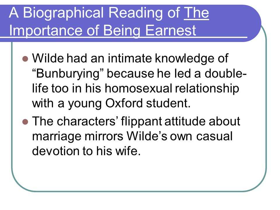 A Biographical Reading of The Importance of Being Earnest Wilde had an intimate knowledge of Bunburying because he led a double- life too in his homosexual relationship with a young Oxford student.