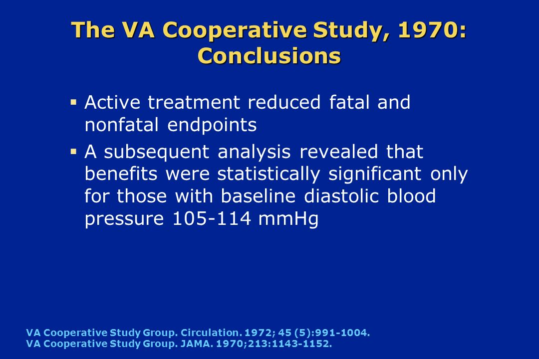 The VA Cooperative Study, 1970: Conclusions Active treatment reduced fatal and nonfatal endpoints A subsequent analysis revealed that benefits were st
