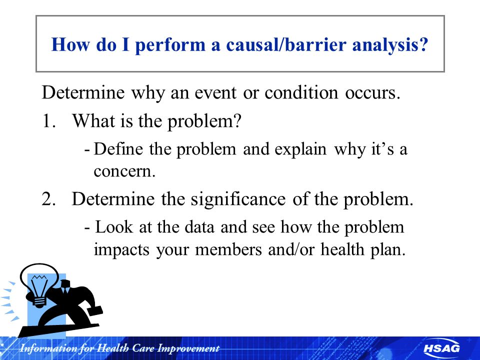 How do I perform a causal/barrier analysis? Determine why an event or condition occurs. 1.What is the problem? -Define the problem and explain why its