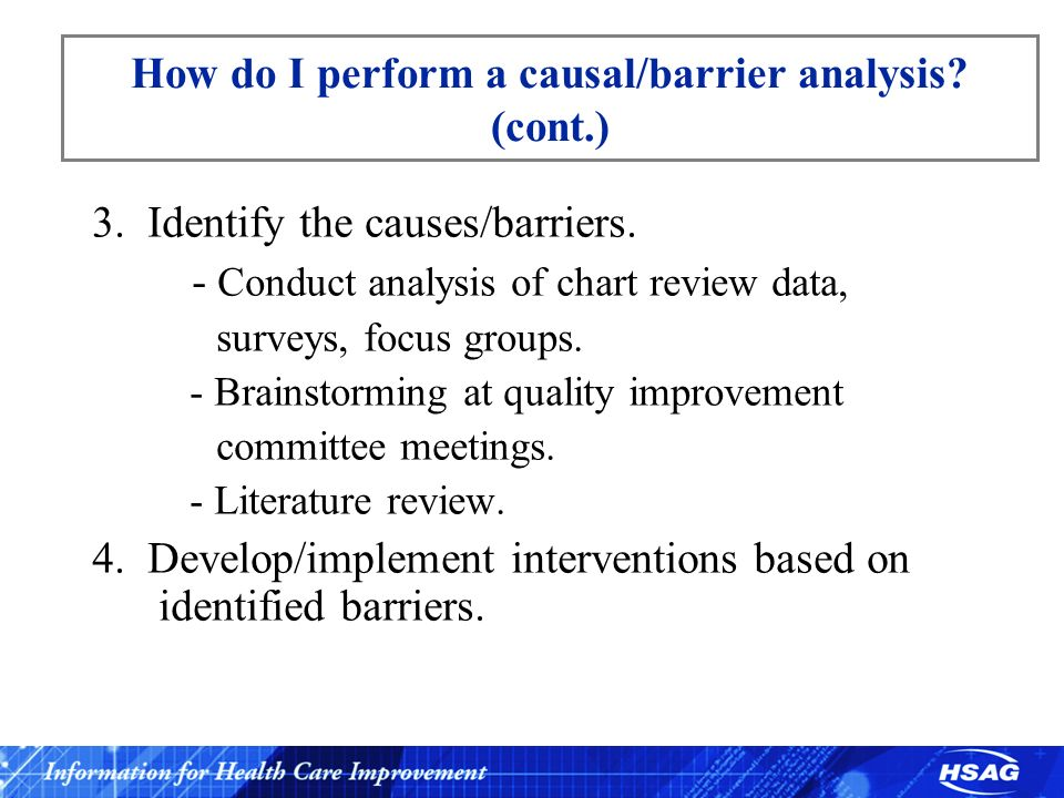 How do I perform a causal/barrier analysis? (cont.) 3. Identify the causes/barriers. - Conduct analysis of chart review data, surveys, focus groups. -