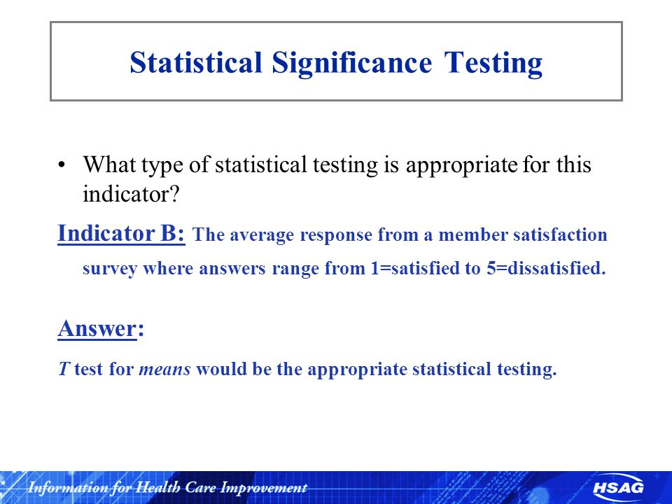 Statistical Significance Testing What type of statistical testing is appropriate for this indicator? Indicator B: The average response from a member s