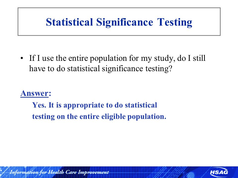 Statistical Significance Testing If I use the entire population for my study, do I still have to do statistical significance testing? Answer: Yes. It