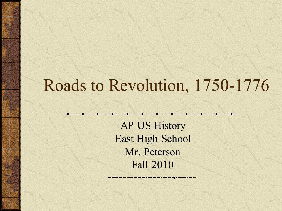 Roads to Revolution, 1750-1776 AP US History East High School Mr. Peterson Fall 2010