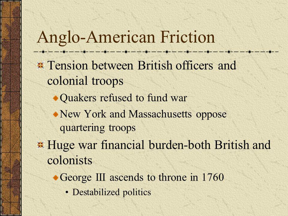 Anglo-American Friction Tension between British officers and colonial troops Quakers refused to fund war New York and Massachusetts oppose quartering