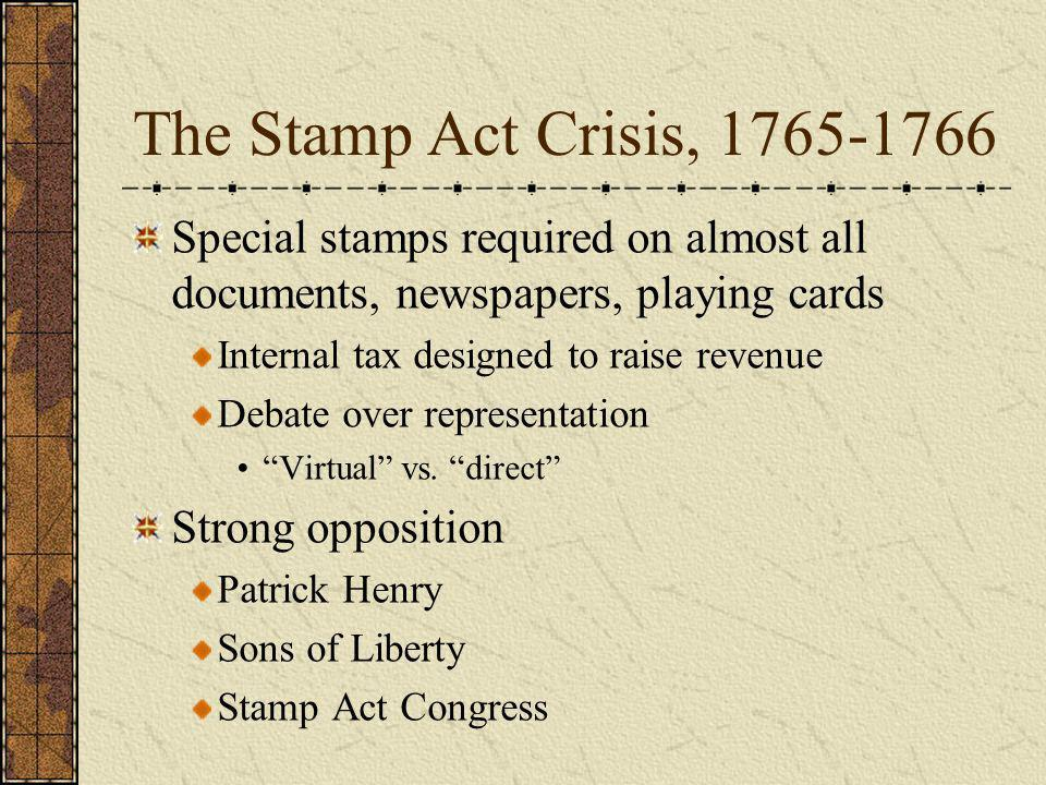The Stamp Act Crisis, 1765-1766 Special stamps required on almost all documents, newspapers, playing cards Internal tax designed to raise revenue Deba