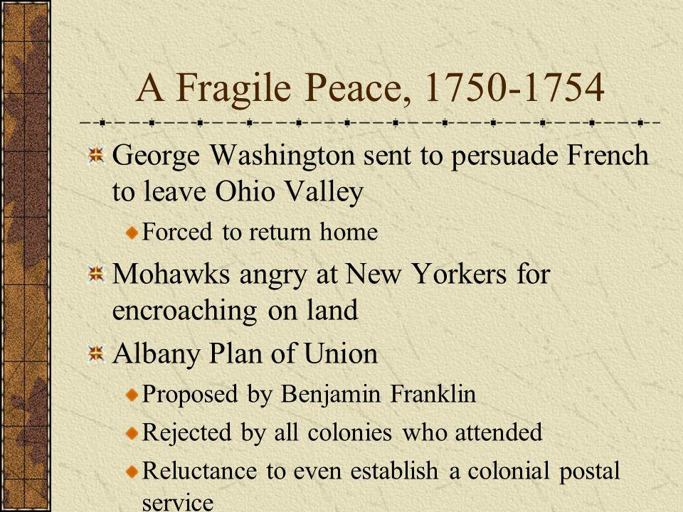 A Fragile Peace, 1750-1754 George Washington sent to persuade French to leave Ohio Valley Forced to return home Mohawks angry at New Yorkers for encro