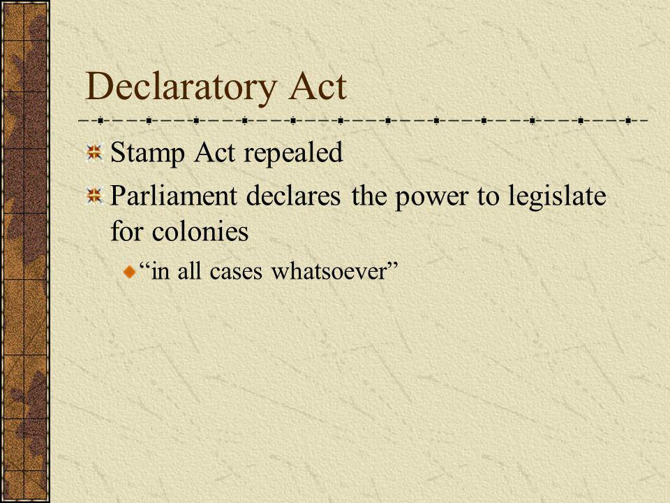 Declaratory Act Stamp Act repealed Parliament declares the power to legislate for colonies in all cases whatsoever