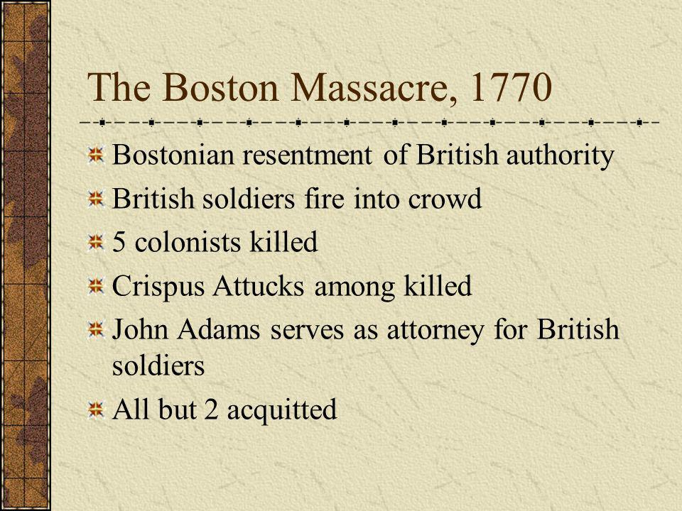 The Boston Massacre, 1770 Bostonian resentment of British authority British soldiers fire into crowd 5 colonists killed Crispus Attucks among killed J