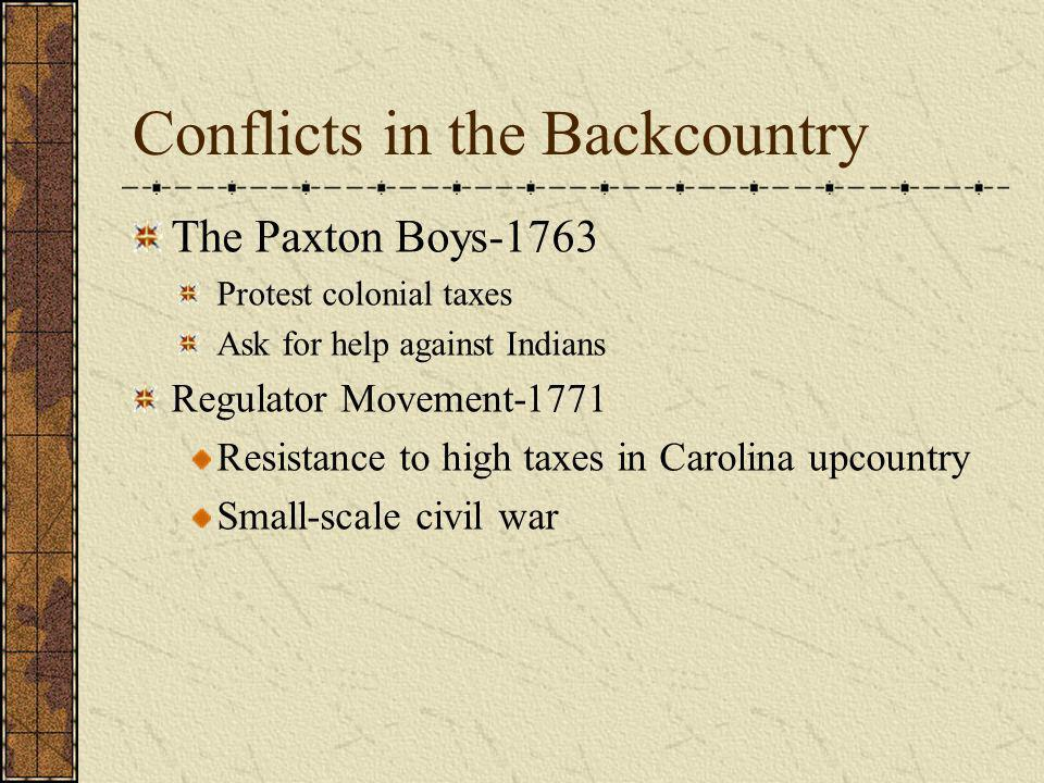 Conflicts in the Backcountry The Paxton Boys-1763 Protest colonial taxes Ask for help against Indians Regulator Movement-1771 Resistance to high taxes