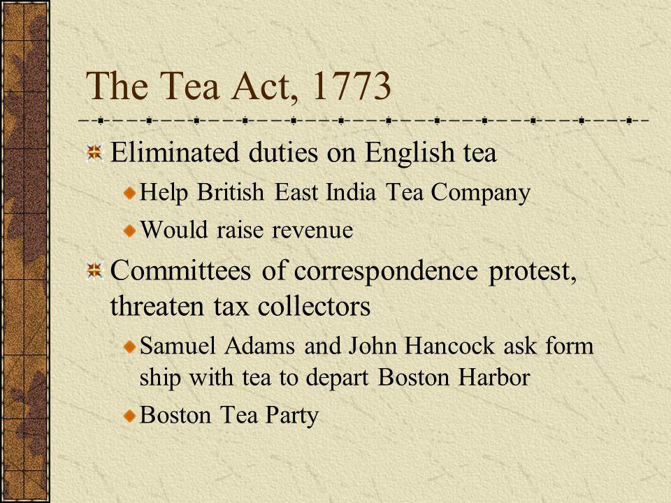The Tea Act, 1773 Eliminated duties on English tea Help British East India Tea Company Would raise revenue Committees of correspondence protest, threa