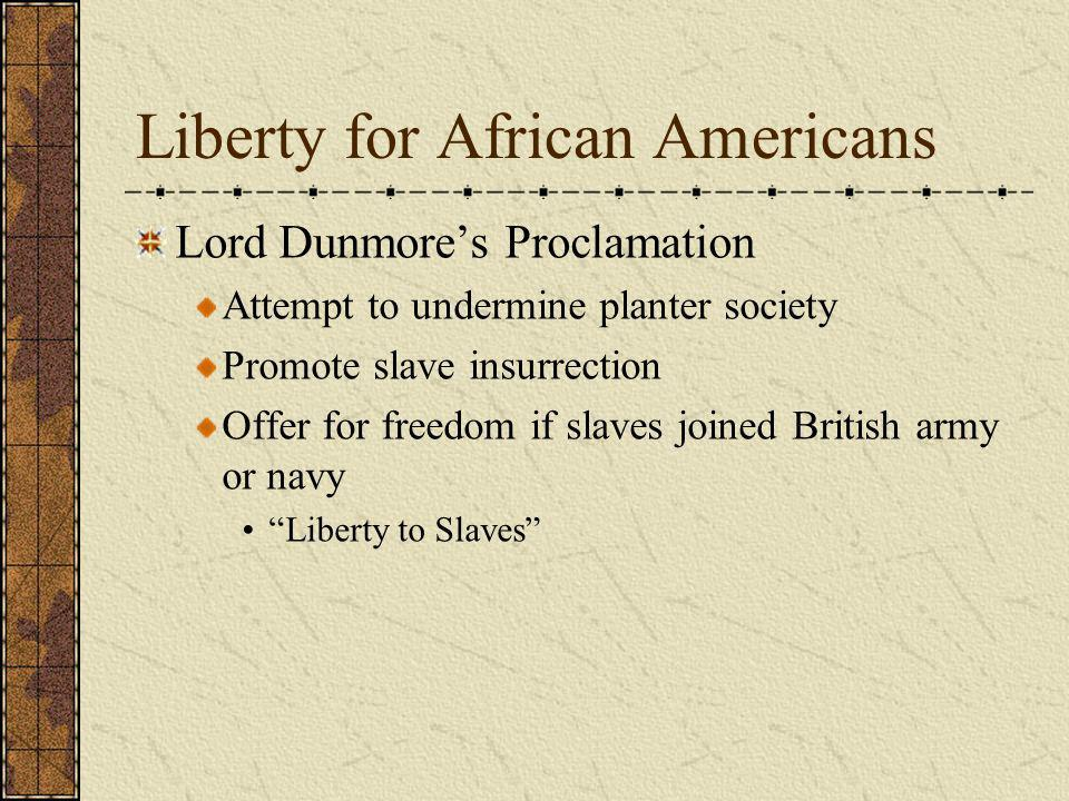 Liberty for African Americans Lord Dunmores Proclamation Attempt to undermine planter society Promote slave insurrection Offer for freedom if slaves j