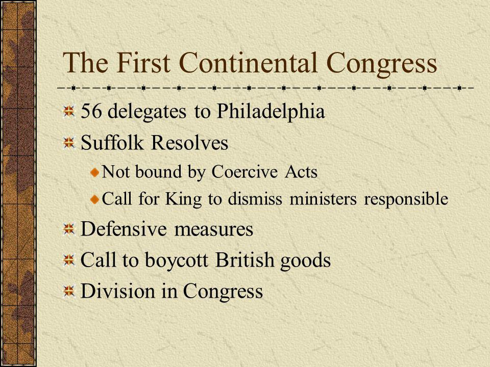 The First Continental Congress 56 delegates to Philadelphia Suffolk Resolves Not bound by Coercive Acts Call for King to dismiss ministers responsible