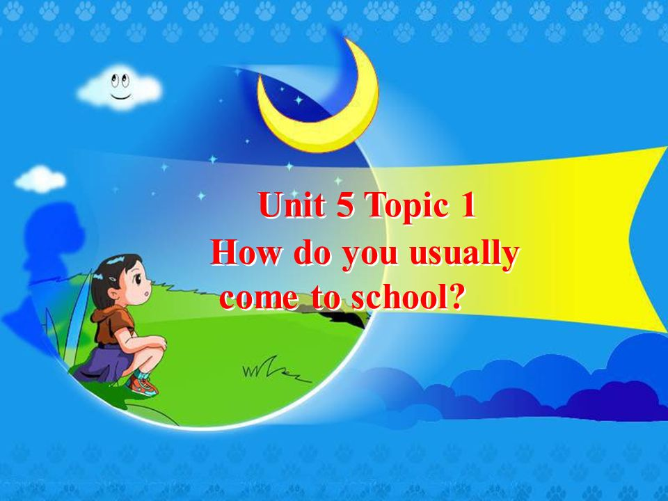 Unit 5 Topic 1 How do you usually come to school? How do you usually come to school?