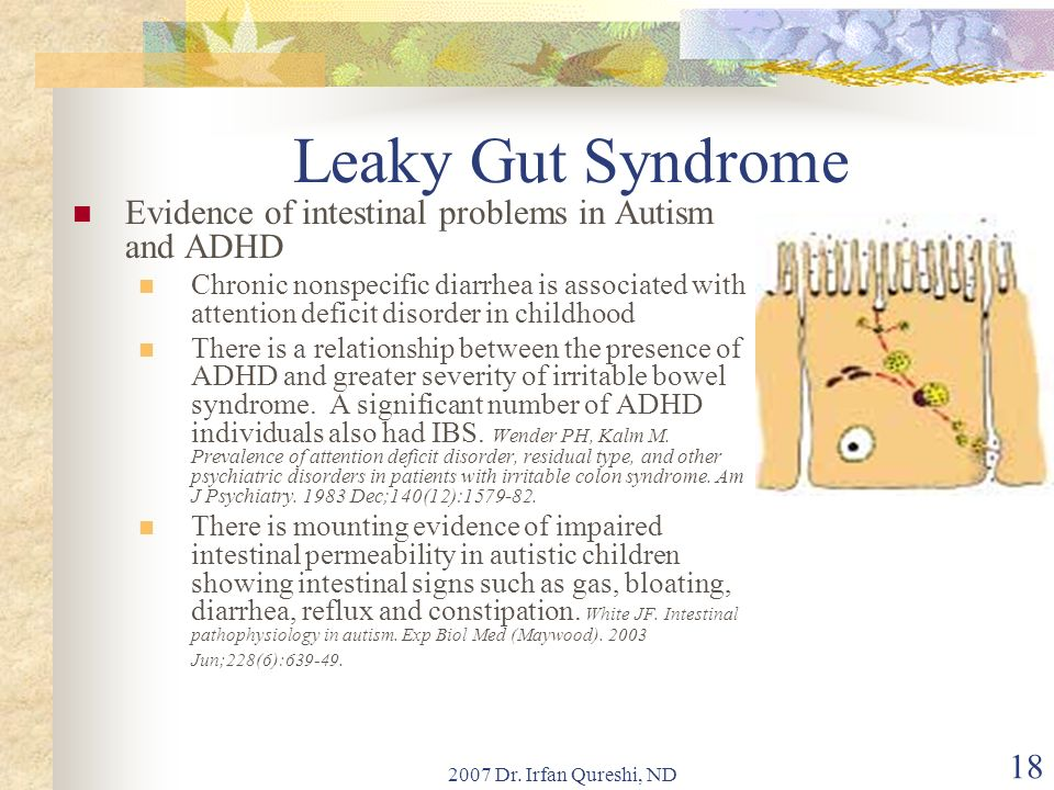 2007 Dr. Irfan Qureshi, ND 18 Leaky Gut Syndrome Evidence of intestinal problems in Autism and ADHD Chronic nonspecific diarrhea is associated with at