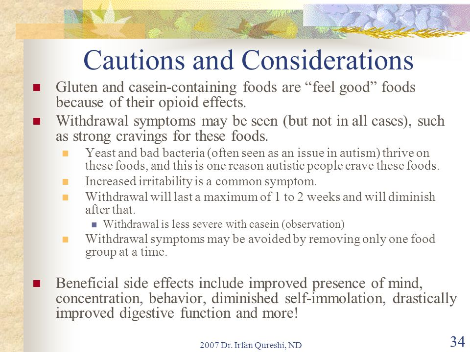 2007 Dr. Irfan Qureshi, ND 34 Cautions and Considerations Gluten and casein-containing foods are feel good foods because of their opioid effects. With