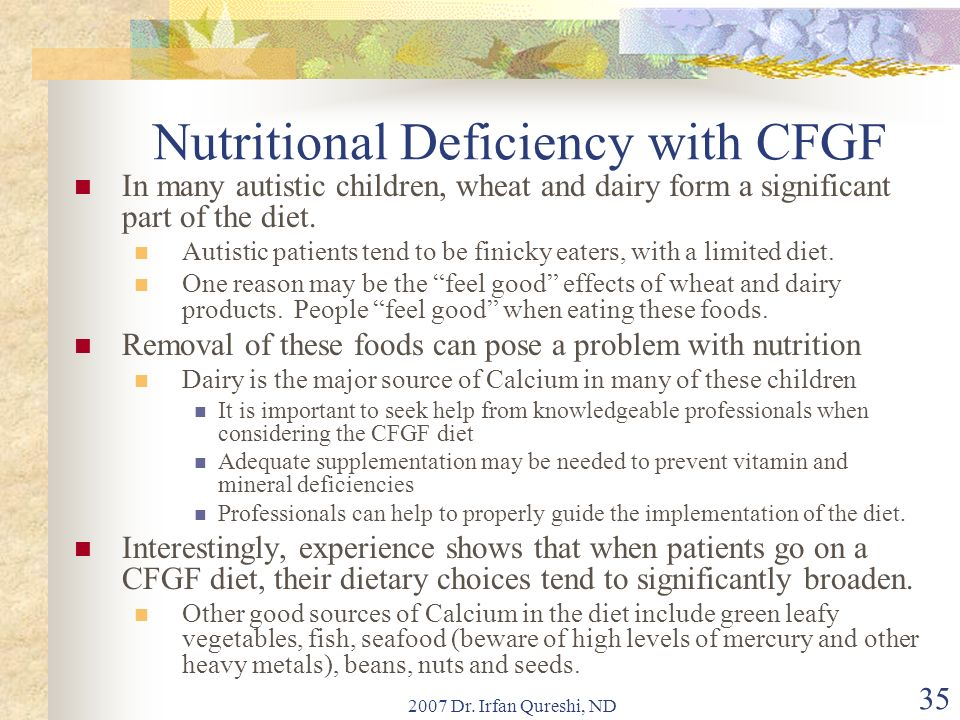 2007 Dr. Irfan Qureshi, ND 35 Nutritional Deficiency with CFGF In many autistic children, wheat and dairy form a significant part of the diet. Autisti