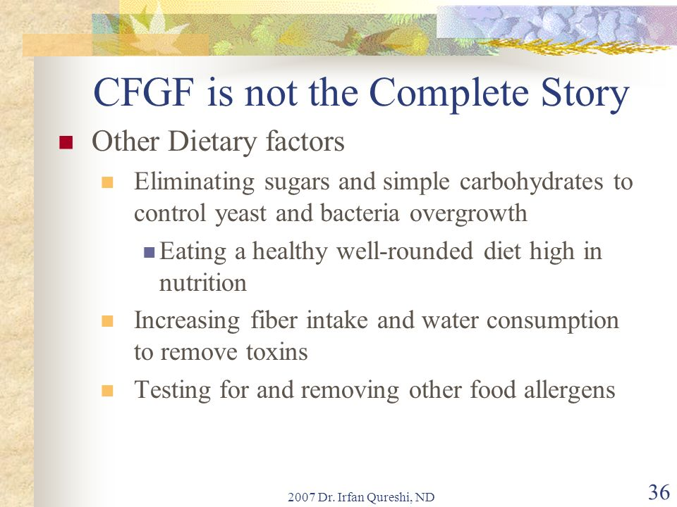 2007 Dr. Irfan Qureshi, ND 36 CFGF is not the Complete Story Other Dietary factors Eliminating sugars and simple carbohydrates to control yeast and ba