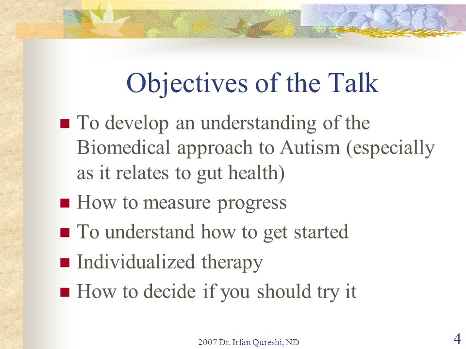 2007 Dr. Irfan Qureshi, ND 4 Objectives of the Talk To develop an understanding of the Biomedical approach to Autism (especially as it relates to gut