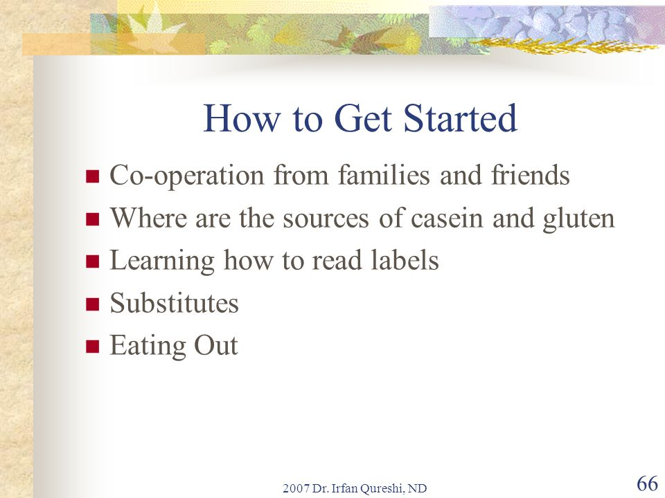 2007 Dr. Irfan Qureshi, ND 66 How to Get Started Co-operation from families and friends Where are the sources of casein and gluten Learning how to rea