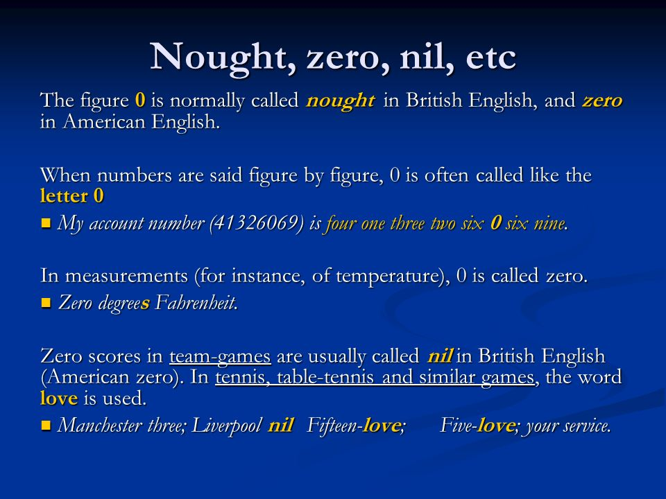 Nought, zero, nil, etc The figure 0 is normally called nought in British English, and zero in American English.