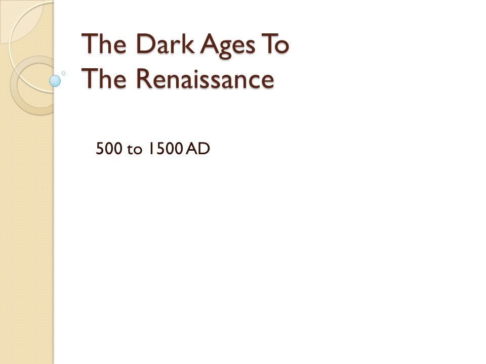 The Dark Ages To The Renaissance 500 to 1500 AD
