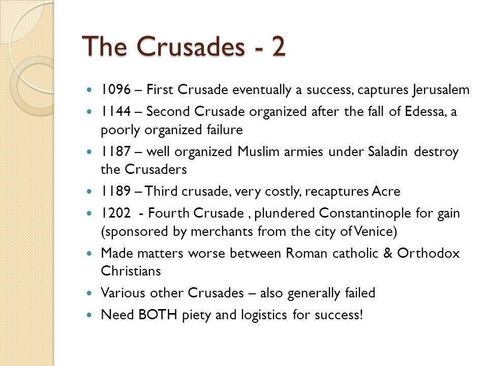 The Crusades - 2 1096 – First Crusade eventually a success, captures Jerusalem 1144 – Second Crusade organized after the fall of Edessa, a poorly orga