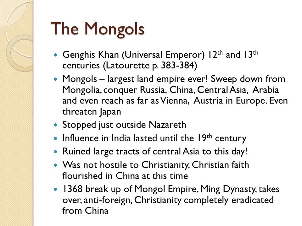 The Mongols Genghis Khan (Universal Emperor) 12 th and 13 th centuries (Latourette p. 383-384) Mongols – largest land empire ever! Sweep down from Mon