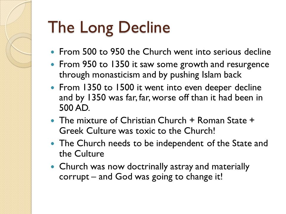 The Long Decline From 500 to 950 the Church went into serious decline From 950 to 1350 it saw some growth and resurgence through monasticism and by pu