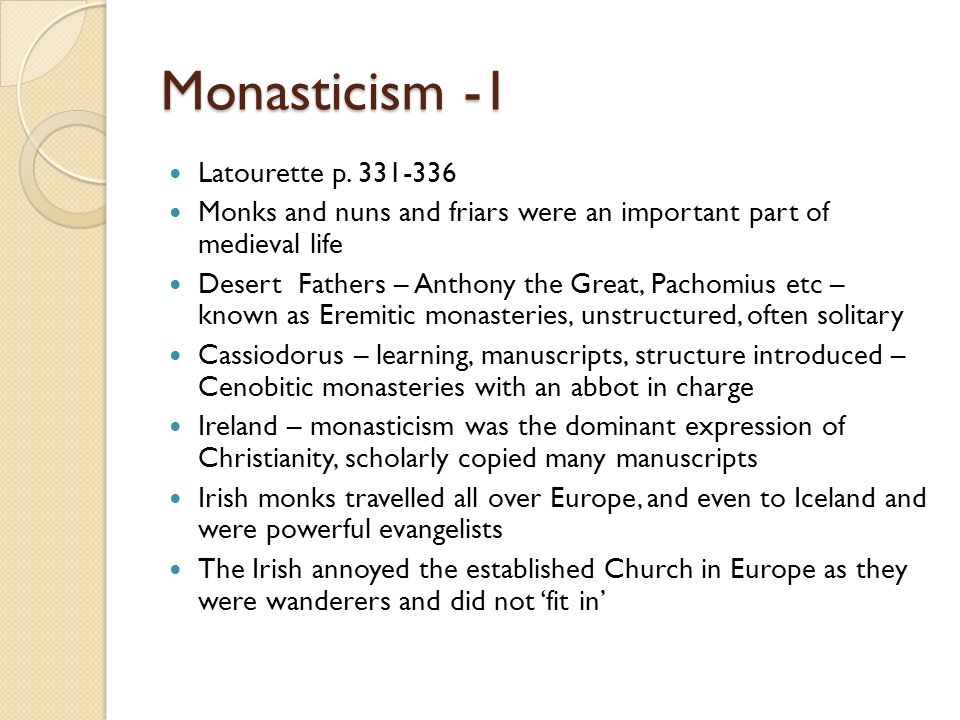 Monasticism -1 Latourette p. 331-336 Monks and nuns and friars were an important part of medieval life Desert Fathers – Anthony the Great, Pachomius e