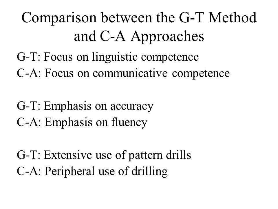 Comparison between the G-T Method and C-A Approaches G-T: Focus on linguistic competence C-A: Focus on communicative competence G-T: Emphasis on accur